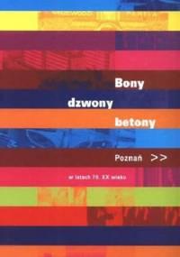Bony, dzwony, betony : Poznań w latach 70. XX wieku - Magdalena Mrugalska-Banaszak, Danuta Książkiewicz-Bartkowiak