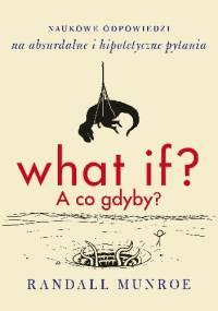 What if? A co gdyby? Naukowe odpowiedzi na absurdalne i hipotetyczne pytania - Randall Munroe