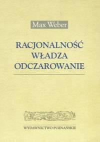 Racjonalnośc, władza, odczarowanie - Max Weber