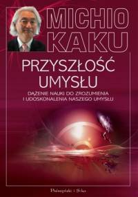 Przyszłość umysłu. Dążenie nauki do zrozumienia i udoskonalenia naszego umysłu - Michio Kaku