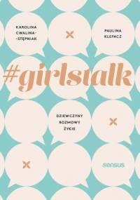 #girlstalk. Dziewczyny, rozmowy, życie - Paulina Klepacz, Karolina Cwalina-Stępniak