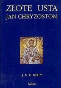 Złote usta. Jan Chryzostom - asceta, kaznodzieja, biskup - John N. D. Kelly