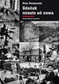 Gdańsk - miasto od nowa. Kształtowanie społeczeństwa i warunki bytowe w latach 1945-1970 - Piotr Perkowski