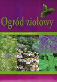 Ogród ziołowy. Jak uprawiać, zbierać i stosować zioła - Hans-Werner Bastian