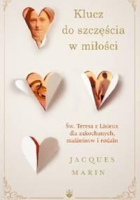 Klucz do szczęścia w miłości. Święta Teresa z Lisieux dla zakochanych, małżeństw i rodzin. - Jacques Martin