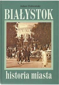 Białystok. Historia miasta - Adam Czesław Dobroński