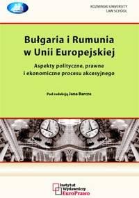 Bułgaria i Rumunia w Unii Europejskiej. Aspekty polityczne, prawne i ekonomiczne procesu akcesyjnego