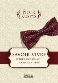 Savoir-vivre. Sztuka dyplomacji i dobrego tonu - Piotr Kuspys