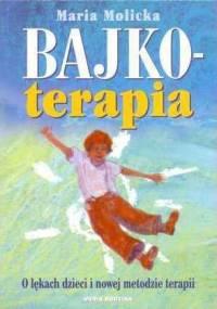 Bajkoterapia. O lękach dzieci i nowej metodzie terapii - Maria Molicka