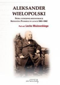 Aleksander Wielopolski. Próba ustrojowej rekonstrukcji Królestwa Polskiego w latach 1861 - 1862 - Lech Mażewski