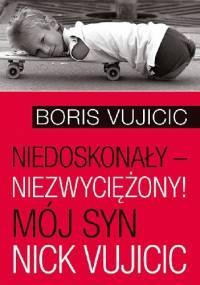 Niedoskonały – niezwyciężony! Mój syn Nick Vujicic - Boris Vujicic