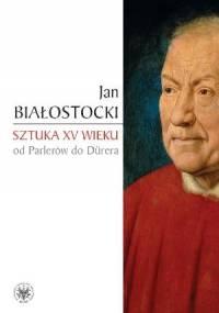 Sztuka XV wieku. Od Parlerów do Dürera - Jan Białostocki