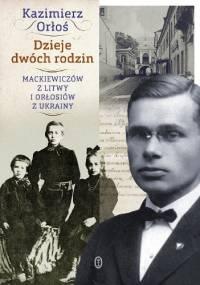 Dzieje dwóch rodzin. Mackiewiczów z Litwy i Orłosiów z Ukrainy - Kazimierz Orłoś