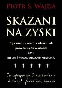 Skazani na zyski. Tajemnicza wiedza właścicieli prawdziwych wartości - czyli - biblia świadomego inwestora - Piotr S. Wajda