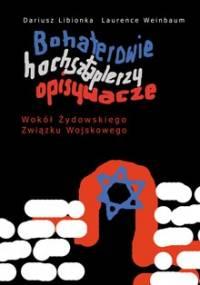 Bohaterowie, hochsztaplerzy, opisywacze. Wokół Żydowskiego Związku Wojskowego - Dariusz Libionka, Laurence Weinbaum