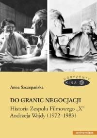 """Do granic negocjacji. Historia Zespołu Filmowego """"X"""" Andrzeja Wajdy (1972-1983) - Anna Szczepańska"""