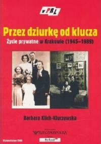 Przez dziurkę od klucza. Życie prywatne w Krakowie (1945-1989) - Barbara Klich-Kluczewska