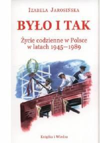 Było i tak. Życie codzienne w Polsce w latach 1945-1989 - Izabela Jarosińska