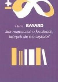 Jak rozmawiać o książkach, których się nie czytało? - Pierre Bayard