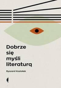 Dobrze się myśli literaturą - Ryszard Koziołek