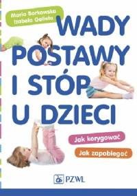 Wady postawy i stóp u dzieci. Jak korygować Jak zapobiegać - Maria Borkowska, Izabela Gelleta-Mac