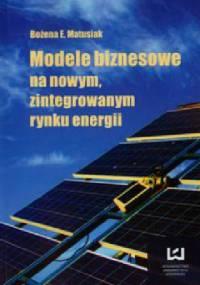 Modele biznesowe na nowym zintegrowanym rynku energii - Bożena Ewa Matusiak