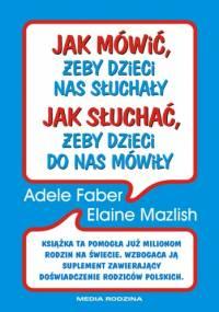 Jak mówić żeby dzieci nas słuchały, jak słuchać żeby dzieci do nas mówiły - Adele Faber, Elaine Mazlish
