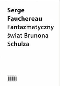 Fantazmatyczny świat Brunona Schulza. Wokół Xięgi bałwochwalczej - Serge Fauchereau