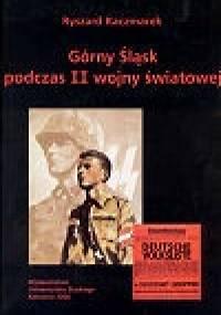 Górny Śląsk podczas II wojny światowej. Między utopią niemieckiej wspólnoty narodowej a rzeczywistością okupacji na terenach wcielonych do Trzeciej Rzeszy - Ryszard Kaczmarek