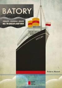 Batory. Gwiazdy, skandale i miłość na transatlantyku - Bożena Aksamit