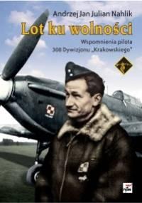 """Lot ku wolności. Wspomnienia pilota 308. Dywizjonu """"Krakowskiego"""" - Andrzej Jan Julian Nahlik"""