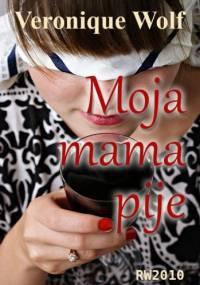 Moja mama pije - Veronique Wolf
