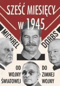Sześć miesięcy w 1945. Roosevelt, Stalin, Churchill, Truman. Od wojny światowej do zimnej wojny - Michael Dobbs