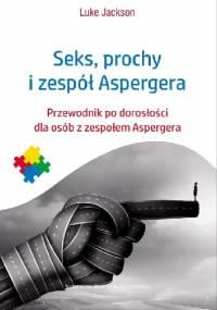 Seks, prochy i zespół Aspergera. Przewodnik po dorosłości dla osób z zespołem Aspergera - Luke Jackson
