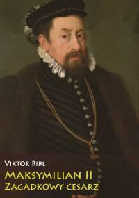 Maksymilian II Zagadkowy cesarz - Viktor Bibl