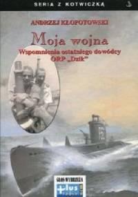 """Moja wojna. Wspomnienia ostatniego dowódcy ORP """"Dzik"""" - Andrzej Kłopotowski"""