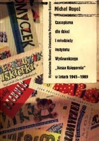 """Czasopisma dla dzieci i młodzieży Instytutu Wydawniczego """"Nasza Księgarnia"""" w latach 1945-1989 : studium historycznoprasowe - Michał Rogoż"""