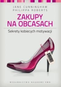 Zakupy na obcasach. Sekrety kobiecych motywacji - Jane Cunningham, Philippa Roberts