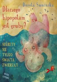 Dlaczego hipopotam jest gruby? Sekrety nie tylko świata zwierząt - Dorota Sumińska