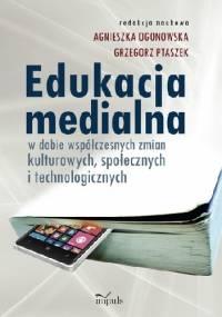 Edukacja medialna w dobie współczesnych zmian kulturowych, społecznych i technologicznych - Agnieszka Ogonowska Grzegorz Ptaszek