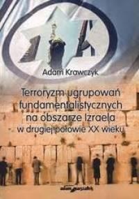 Terroryzm ugrupowań fundamentalistycznych na obszarze Izraela w drugiej połowie XX wieku - Adam Krawczyk