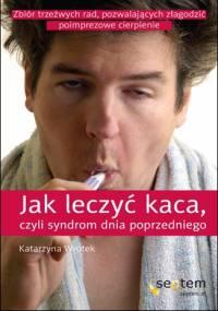 Jak leczyć kaca, czyli syndrom dnia poprzedniego - Katarzyna Wrotek