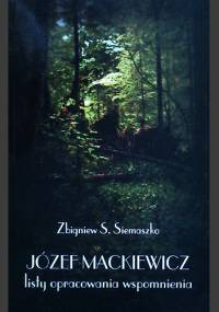 Józef Mackiewicz. Listy, opracowania, wspomnienia - Zbigniew S. Siemaszko