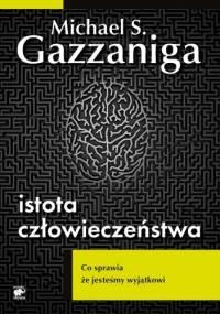 Istota człowieczeństwa. Co sprawia że jesteśmy wyjątkowi - Michael Gazzaniga