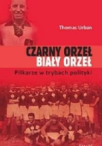 Czarny orzeł, biały orzeł. Piłkarze w trybach polityki. - Thomas Urban