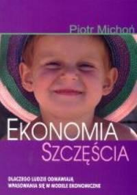 Ekonomia szczęścia. Dlaczego ludzie odmawiają wpasowania się w modele ekonomiczne - Piotr Michoń