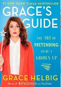 Grace's Guide: The Art of Pretending to Be a Grown-up - Grace Helbig
