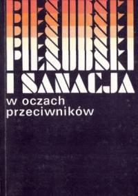 Piłsudski i sanacja w oczach przeciwników. Sądy i świadectwa współczesnych. Wybór z pamiętników i publicystyki - praca zbiorowa, Marian Leszyk