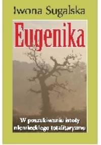 Eugenika. W poszukiwaniu istoty niemieckiego totalitaryzmu - Iwona Sugalska