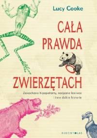 Cała prawda o zwierzętach. Zakochane hipopotamy, naćpane leniwce i inne dzikie historie - Lucy Cooke